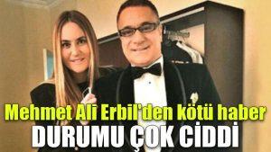 Mehmet Ali Erbil'den kötü haber: Durumu çok ciddi