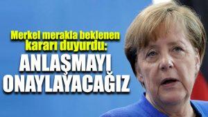 Merkel merakla beklenen kararı duyurdu: Anlaşmayı onaylayacağız