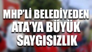 MHP'li belediyeden Ata'ya büyük saygısızlık