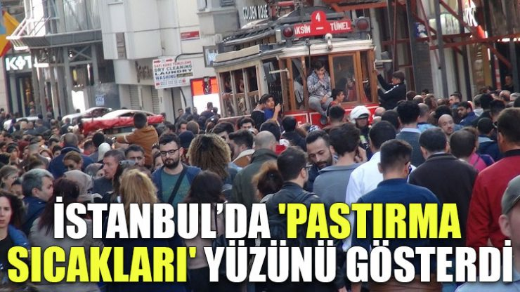 İstanbul'da 'pastırma sıcakları' yüzünü gösterdi