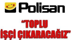 Polisan: Toplu işçi çıkaracağız