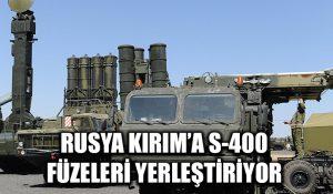 Rusya Kırım'a S-400 füzeleri konuşlandırıyor