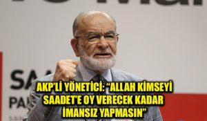 """AKP'li yönetici, """"Allah kimseyi Saadet Partisi'ne oy verecek kadar imansız bırakmasın"""" dedi"""