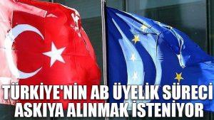 Türkiye'nin AB üyelik süreci askıya alınmak isteniyor