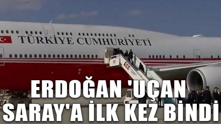 Erdoğan 'Uçan Saray'a ilk kez bindi