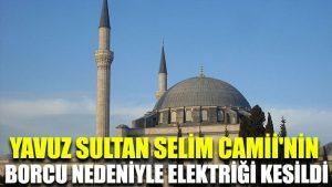 Yavuz Sultan Selim Camii'nin borcu nedeniyle elektriği kesildi