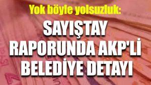 Yok böyle yolsuzluk: Sayıştay raporunda AKP'li belediye detayı