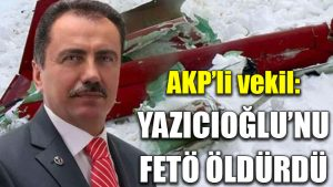 AKP'li vekil: Yazıcıoğlu'nu FETÖ öldürdü
