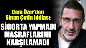 Cem Özer'den Sinan Çetin iddiası: Sigorta yapmadı, masraflarımı karşılamadı