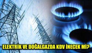 Elektrik ve doğalgazda KDV düşürülecek mi?