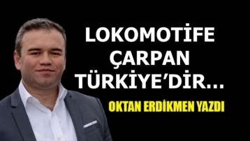 Lokomotife çarpan Türkiye'dir…