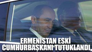 Ermenistan eski cumhurbaşkanı tutuklandı