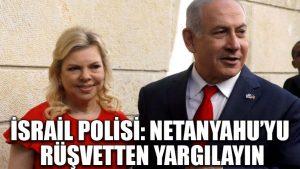 İsrail polisi: Netanyahu'yu rüşvetten yargılayın