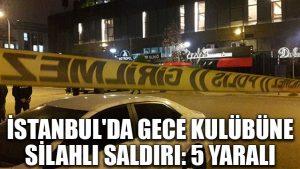 İstanbul'da gece kulübüne silahlı saldırı: 5 yaralı
