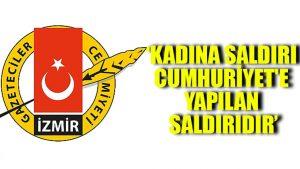 İzmir Gazeteciler Cemiyeti: Kadına saldırı Cumhuriyet'e yapılan saldırıdır