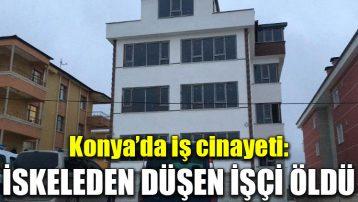 Konya'da iş cinayeti: İskeleden düşen işçi öldü
