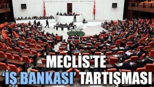 Meclis'te 'İş Bankası' tartışması