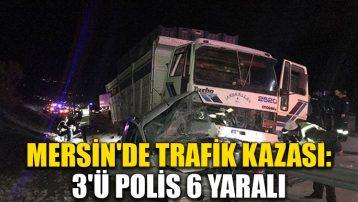 Mersin'de trafik kazası: 3'ü polis 6 yaralı