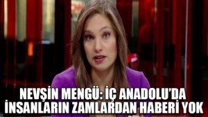 Nevşin Mengü: İç Anadolu'da insanların zamlardan haberi yok
