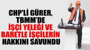 CHP'li Gürer, TBMM'de işçi yeleği ve baretle işçilerin hakkını savundu