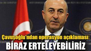 Çavuşoğlu'ndan operasyon açıklaması: Biraz erteleyebiliriz…