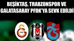Beşiktaş, Trabzonspor ve Galatasaray PFDK'ya sevk edildi