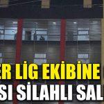 Süper Lig ekibine gece yarısı silahlı saldırı düzenlendi