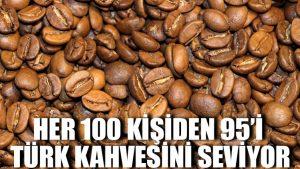 Her 100 kişiden 95'i Türk kahvesini seviyor