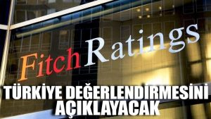 Fitch Türkiye değerlendirmesini açıklayacak