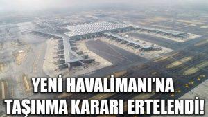 Yeni Havalimanı'na taşınma kararı ertelendi!