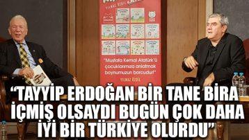 Yılmaz Özdil: Tayyip Erdoğan bir tane bira içmiş olsaydı bugün çok daha iyi bir Türkiye olurdu