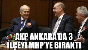 AKP Ankara'da 3 ilçeyi MHP'ye bıraktı
