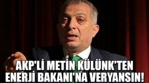 AKP'li Metin Külünk'ten Enerji Bakanı'na veryansın!