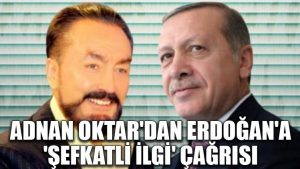 Adnan Oktar'dan Erdoğan'a 'şefkatli ilgi' çağrısı
