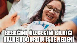 Bebeğini, öleceğini bildiği halde doğurdu! İşte nedeni