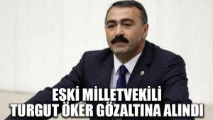 Eski milletvekili Turgut Öker gözaltına alındı