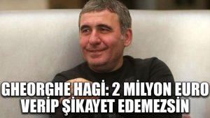 Gheorghe Hagi: 2 milyon Euro verip şikayet edemezsin