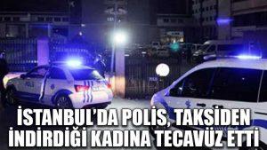 İstanbul'da polis, taksiden indirdiği kadına tecavüz etti
