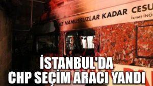 İstanbul'da CHP seçim aracı yandı