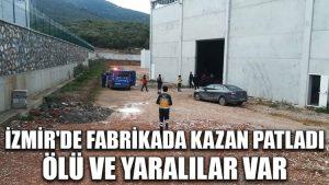 İzmir'de fabrikada kazan patladı: Ölü ve yaralılar var