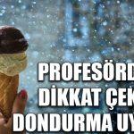 Profesörden dikkat çeken dondurma uyarısı