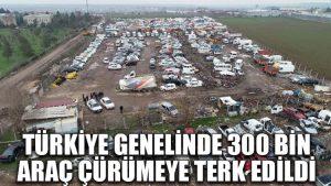 Türkiye genelinde 300 bin araç çürümeye terk edildi