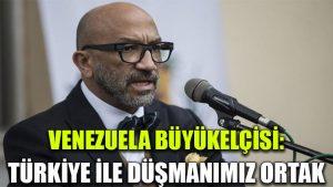 Venezuela Büyükelçisi: Türkiye ile düşmanımız ortak
