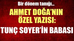 Ahmet Doğa'nın özel yazısı: Tunç Soyer'in babası