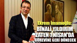Ekrem İmamoğlu: Binali Yıldırım zaten 1 Nisan'da görevine geri dönecek