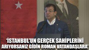 İmamoğlu: İstanbul'un gerçek sahiplerini arıyorsanız gidin Roman vatandaşlara