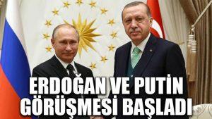 Erdoğan ve Putin görüşmesi başladı!