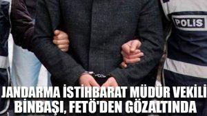Jandarma İstihbarat Müdür Vekili Binbaşı, FETÖ'den gözaltında