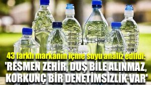 43 farklı markanın içme suyu analiz edildi: 'Resmen zehir, duş bile alınmaz, korkunç bir denetimsizlik var'