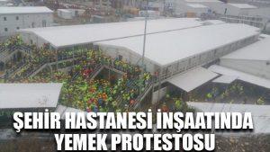 Şehir hastanesi inşaatında yemek protestosu